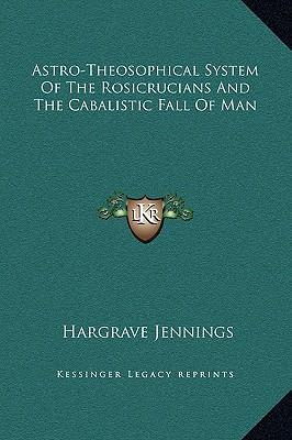 Astro-Theosophical System of the Rosicrucians and the Cabalistic Fall of Man