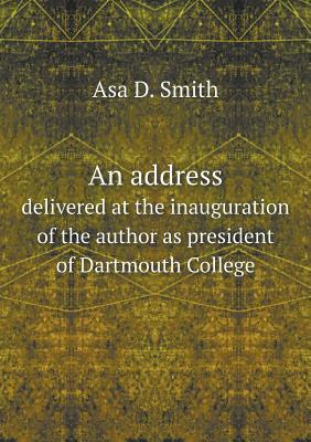An Address Delivered at the Inauguration of the Author as President of Dartmouth College