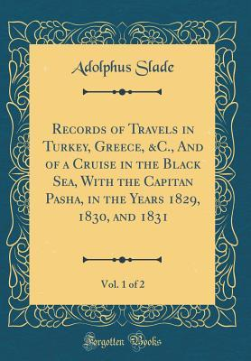 Records of Travels in Turkey, Greece, &C., And of a Cruise in the Black Sea, With the Capitan Pasha, in the Years 1829, 1830, and 1831, Vol. 1 of 2 (Classic Reprint)