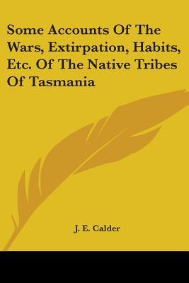 Some Accounts of the Wars, Extirpation, Habits, Etc. of the Native Tribes of Tasmania