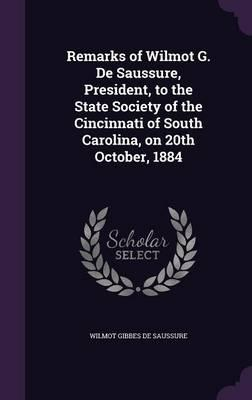 Remarks of Wilmot G. de Saussure, President, to the State Society of the Cincinnati of South Carolina, on 20th October, 1884