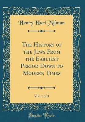 The History of the Jews From the Earliest Period Down to Modern Times, Vol. 1 of 3 (Classic Reprint)