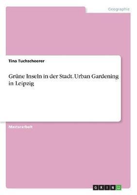Grüne Inseln in der Stadt. Urban Gardening in Leipzig