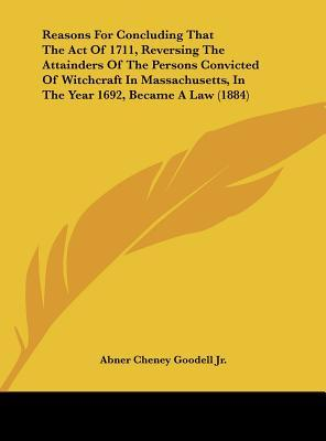 Reasons For Concluding That The Act Of 1711, Reversing The Attainders Of The Persons Convicted Of Witchcraft In Massachusetts, In The Year 1692, Became A Law (1884)