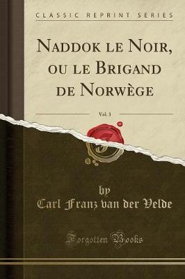 Naddok le Noir, ou le Brigand de Norwège, Vol. 3 (Classic Reprint)