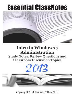 Essential Classnotes Intro to Windows 7 Administration Study Notes, Review Questions and Classroom Discussion Topics 2013
