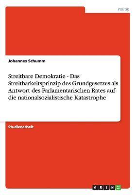 Streitbare Demokratie  -  Das Streitbarkeitsprinzip des Grundgesetzes als Antwort des Parlamentarischen Rates auf die nationalsozialistische Katastrophe
