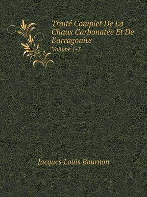 Traite Complet de La Chaux Carbonatee Et de L'Arragonite Volume 1-3