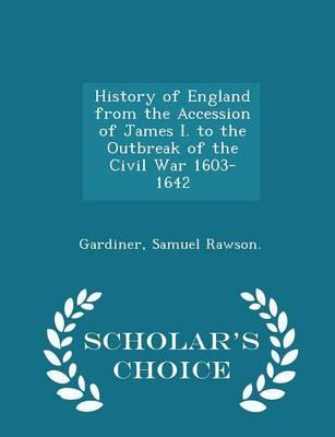 History of England from the Accession of James I. to the Outbreak of the Civil War 1603-1642 - Scholar's Choice Edition