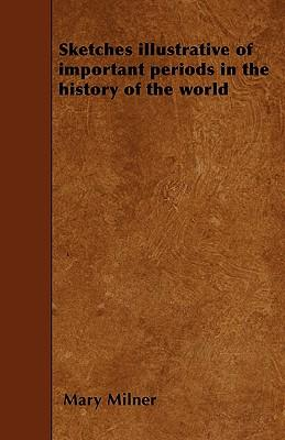Sketches Illustrative Of Important Periods In The History Of The World - To Which Are Prefixed, Some Introductory Observations Intended To Facilitate The Study Of History