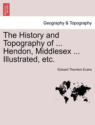 The History and Topography of ... Hendon, Middlesex ... Illustrated, etc