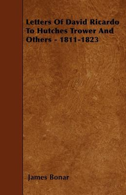 Letters Of David Ricardo To Hutches Trower And Others - 1811-1823