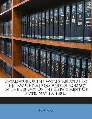Catalogue of the Works Relative to the Law of Nations and Diplomacy in the Library of the Department of State, May 13, 1881.