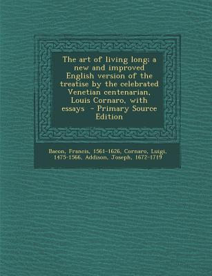 The Art of Living Long; A New and Improved English Version of the Treatise by the Celebrated Venetian Centenarian, Louis Cornaro, with Essays - Primar