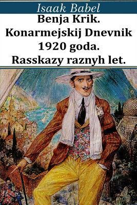 Benja Krik. Konarmejskij Dnevnik 1920 Goda. Rasskazy Raznyh Let.