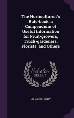 The Horticulturist's Rule-Book; A Compendium of Useful Information for Fruit-Growers, Truck-Gardeners, Florists, and Others