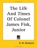 The Life And Times Of Colonel James Fisk, Junior