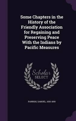 Some Chapters in the History of the Friendly Association for Regaining and Preserving Peace with the Indians by Pacific Measures