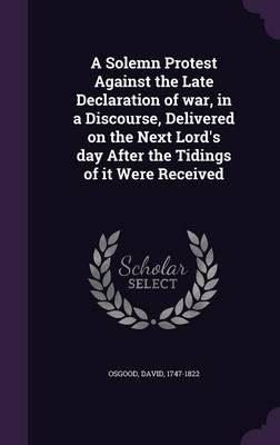 A Solemn Protest Against the Late Declaration of War, in a Discourse, Delivered on the Next Lord's Day After the Tidings of It Were Received