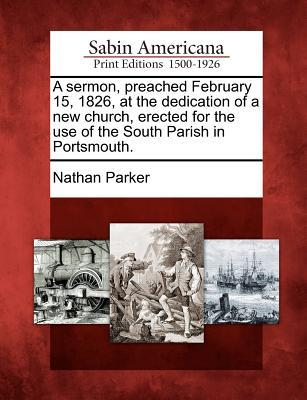 A Sermon, Preached February 15, 1826, at the Dedication of a New Church, Erected for the Use of the South Parish in Portsmouth