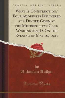 What Is Construction? Four Addresses Delivered at a Dinner Given at the Metropolitan Club, Washington, D. On the Evening of May 10, 1921 (Classic Reprint)