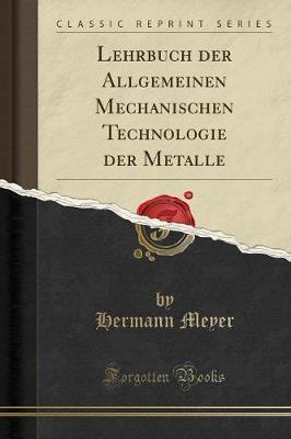 Lehrbuch Der Allgemeinen Mechanischen Technologie Der Metalle (Classic Reprint)