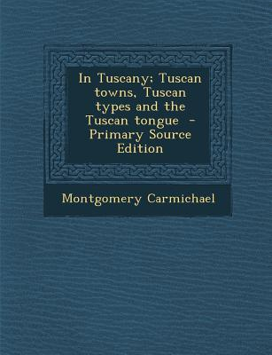 In Tuscany; Tuscan Towns, Tuscan Types and the Tuscan Tongue
