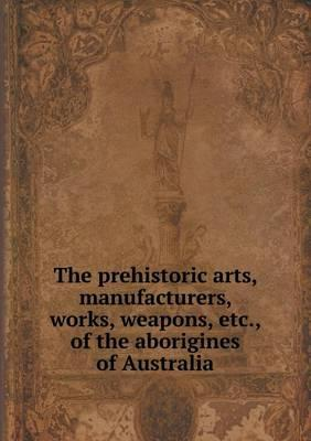 The Prehistoric Arts, Manufacturers, Works, Weapons, Etc., of the Aborigines of Australia
