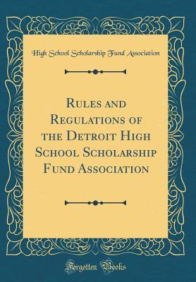 Rules and Regulations of the Detroit High School Scholarship Fund Association (Classic Reprint)