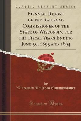 Biennial Report of the Railroad Commissioner of the State of Wisconsin, for the Fiscal Years Ending June 30, 1893 and 1894 (Classic Reprint)