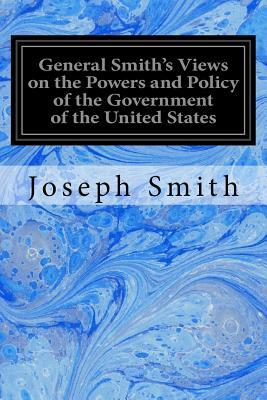General Smith's Views on the Powers and Policy of the Government of the United States