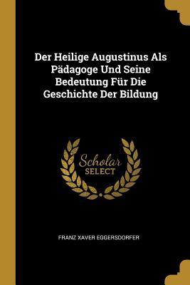 Der Heilige Augustinus ALS P dagoge Und Seine Bedeutung F r Die Geschichte Der Bildung