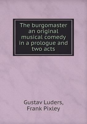 The Burgomaster an Original Musical Comedy in a Prologue and Two Acts