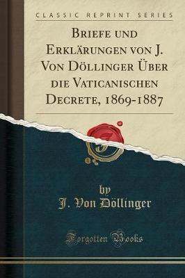 Briefe und Erklärungen von J. Von Döllinger Über die Vaticanischen Decrete, 1869-1887 (Classic Reprint)