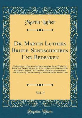 Dr. Martin Luthers Briefe, Sendschreiben Und Bedenken, Vol. 5
