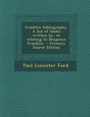 Franklin Bibliography. a List of Books Written By, or Relating to Benjamin Franklin