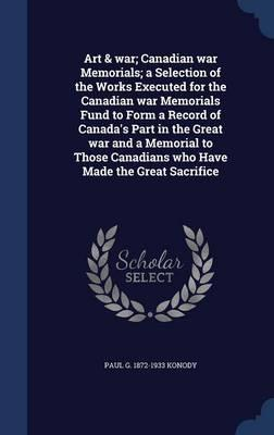 Art & War; Canadian War Memorials; A Selection of the Works Executed for the Canadian War Memorials Fund to Form a Record of Canada's Part in the ... Canadians Who Have Made the Great Sacrifice