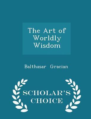 The Art of Worldly Wisdom - Scholar's Choice Edition