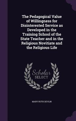 The Pedagogical Value of Willingness for Disinterested Service as Developed in the Training School of the State Teacher and in the Religious Novitiate and the Religious Life