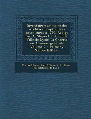 Inventaire-Sommaire Des Archives Hospitalieres Anterieures a 1790. Redige Par A. Steyert Et F. Rolle. Ville de Lyon