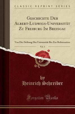 Geschichte Der Albert-Ludwigs-Universität Zu Freiburg Im Breisgau, Vol. 1