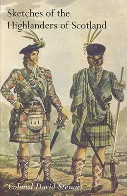 Sketches of the Character, Manners and Present State of the Highlanders of Scotlandwith Details of the Military Service of the Highland Regiments Vol