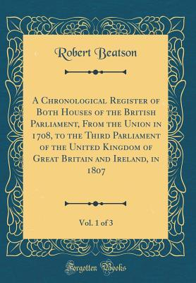 A Chronological Register of Both Houses of the British Parliament, From the Union in 1708, to the Third Parliament of the United Kingdom of Great ... in 1807, Vol. 1 of 3 (Classic Reprint)
