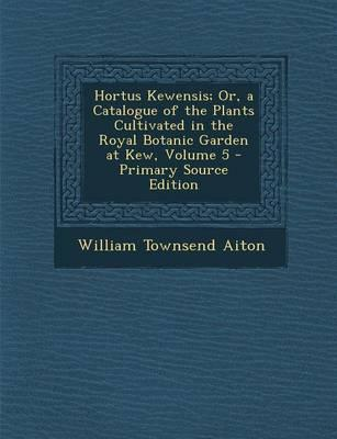 Hortus Kewensis; Or, a Catalogue of the Plants Cultivated in the Royal Botanic Garden at Kew, Volume 5