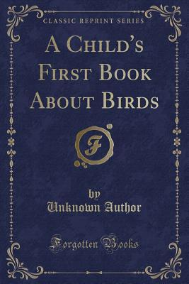 A Child's First Book About Birds (Classic Reprint)