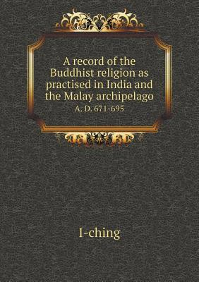 A Record of the Buddhist Religion as Practised in India and the Malay Archipelago A. D. 671-695
