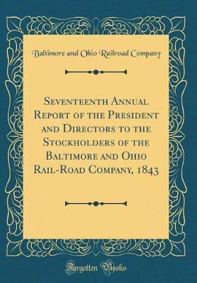 Seventeenth Annual Report of the President and Directors to the Stockholders of the Baltimore and Ohio Rail-Road Company, 1843 (Classic Reprint)