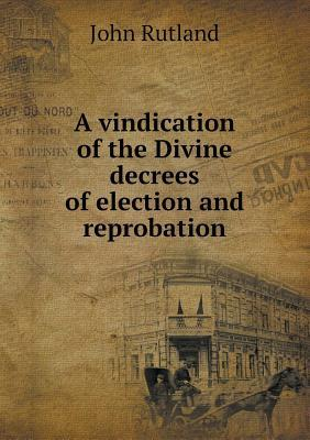 A Vindication of the Divine Decrees of Election and Reprobation