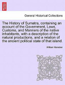 The History of Sumatra, Containing an Account of the Government, Laws, Customs, and Manners of the Native Inhabitants, with a Description of the Natural Productions, and a Relation of the Ancient Political State of That Island.