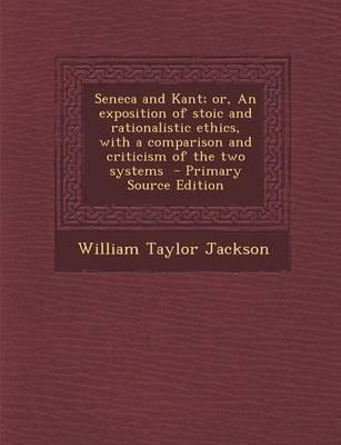 Seneca and Kant; Or, an Exposition of Stoic and Rationalistic Ethics, with a Comparison and Criticism of the Two Systems - Primary Source Edition